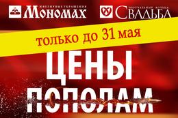 Акция «ЦЕНЫ ПОПОЛАМ» в «Мономах» и «Свадьба» только до 31 мая!